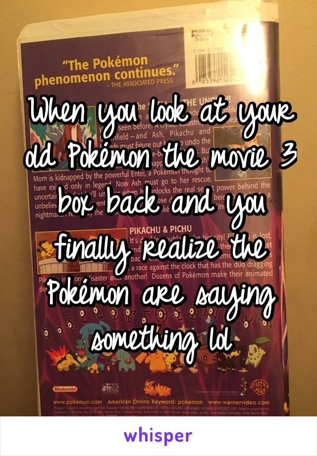 When you look at your old Pokémon the movie 3 box back and you finally realize the Pokémon are saying something lol