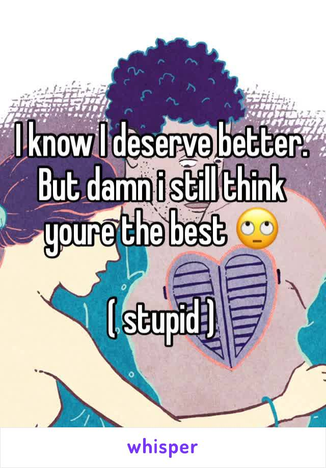 I know I deserve better. But damn i still think youre the best 🙄  ( stupid )