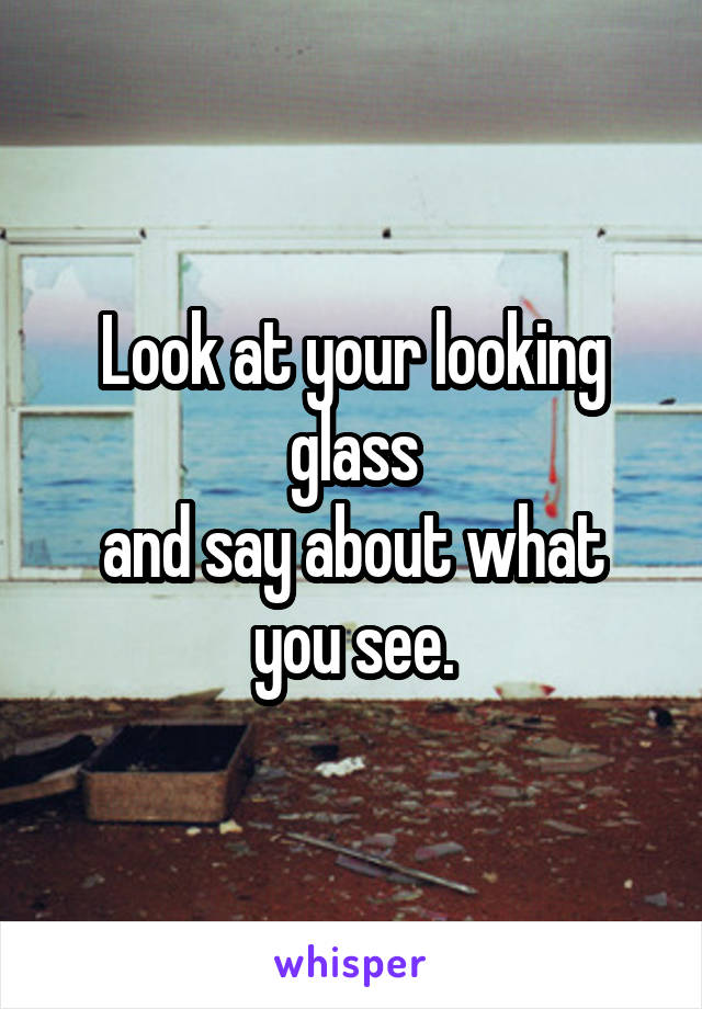 Look at your looking glass and say about what you see.
