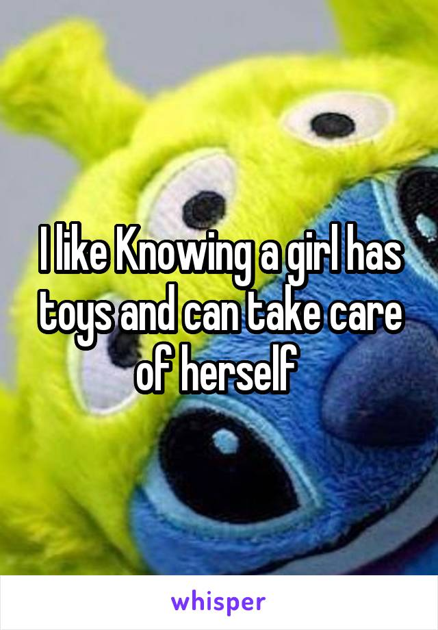 I like Knowing a girl has toys and can take care of herself