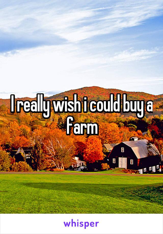I really wish i could buy a farm