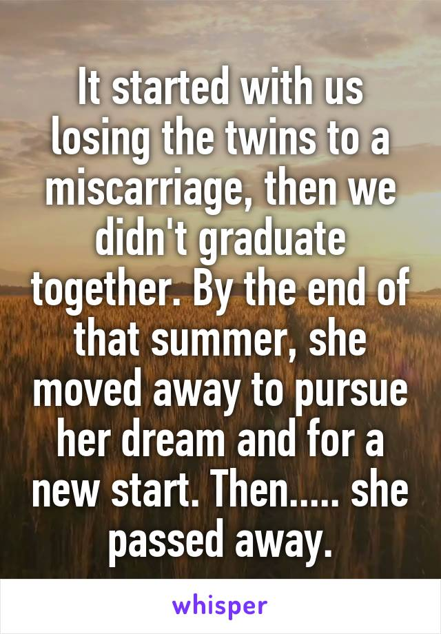It started with us losing the twins to a miscarriage, then we didn't graduate together. By the end of that summer, she moved away to pursue her dream and for a new start. Then..... she passed away.