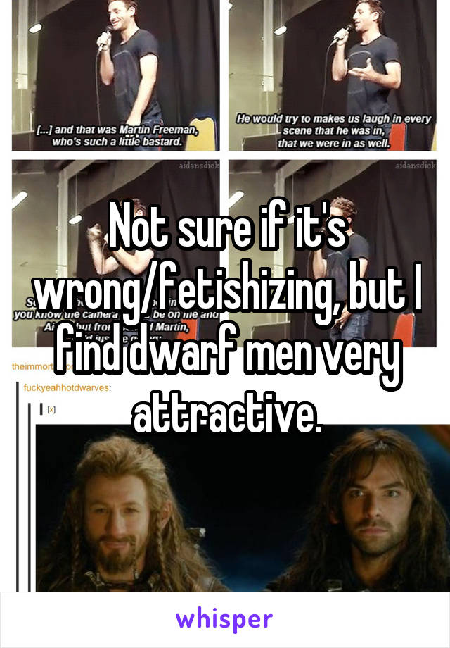 Not sure if it's wrong/fetishizing, but I find dwarf men very attractive.