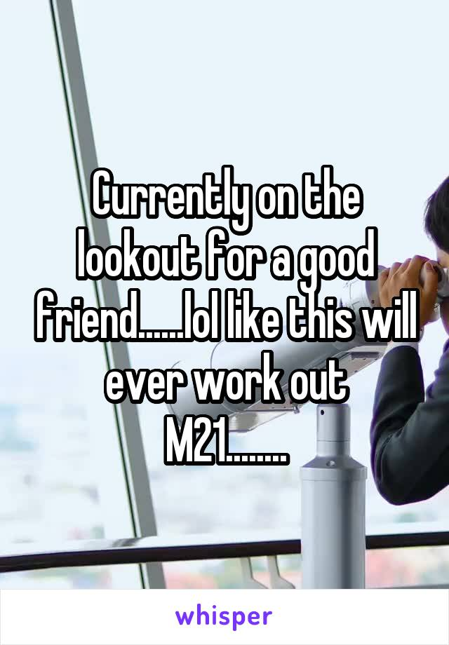 Currently on the lookout for a good friend......lol like this will ever work out M21........