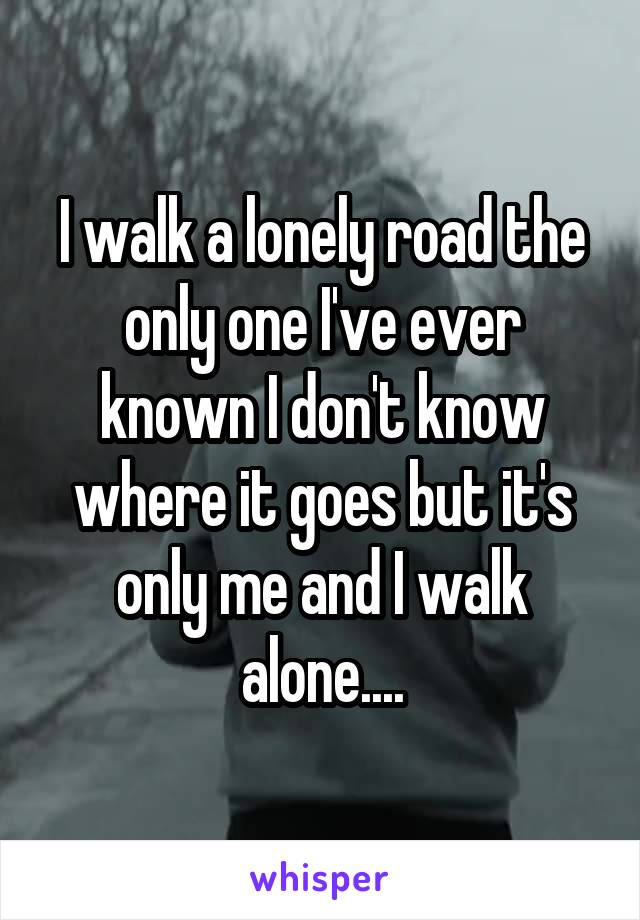 I walk a lonely road the only one I've ever known I don't know where it goes but it's only me and I walk alone....