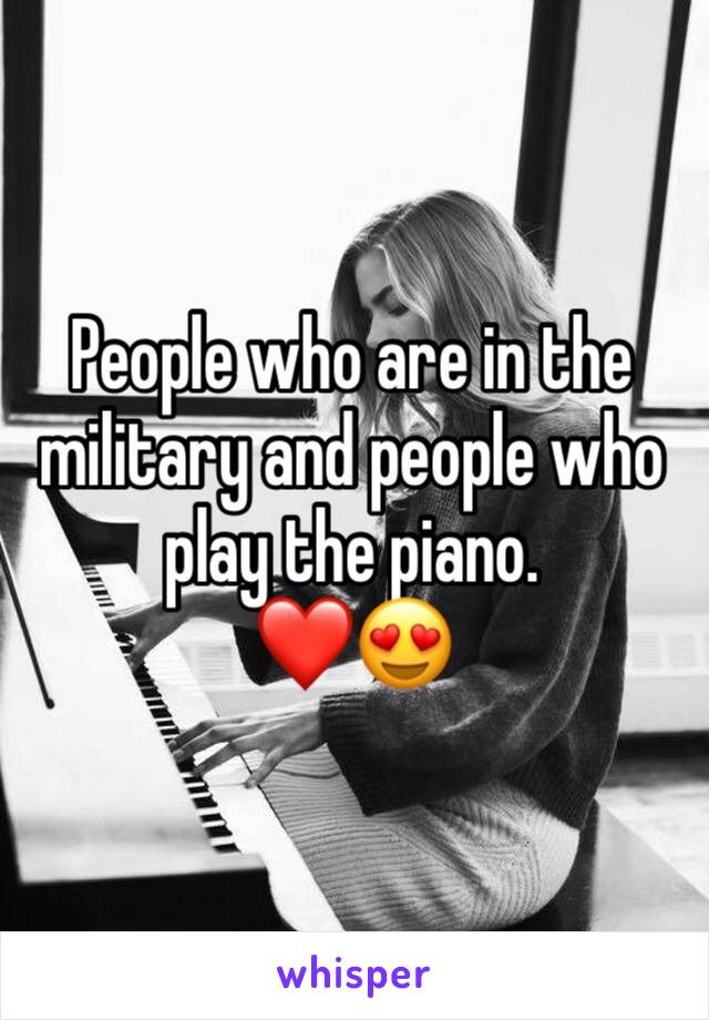 People who are in the military and people who play the piano.  ❤️😍