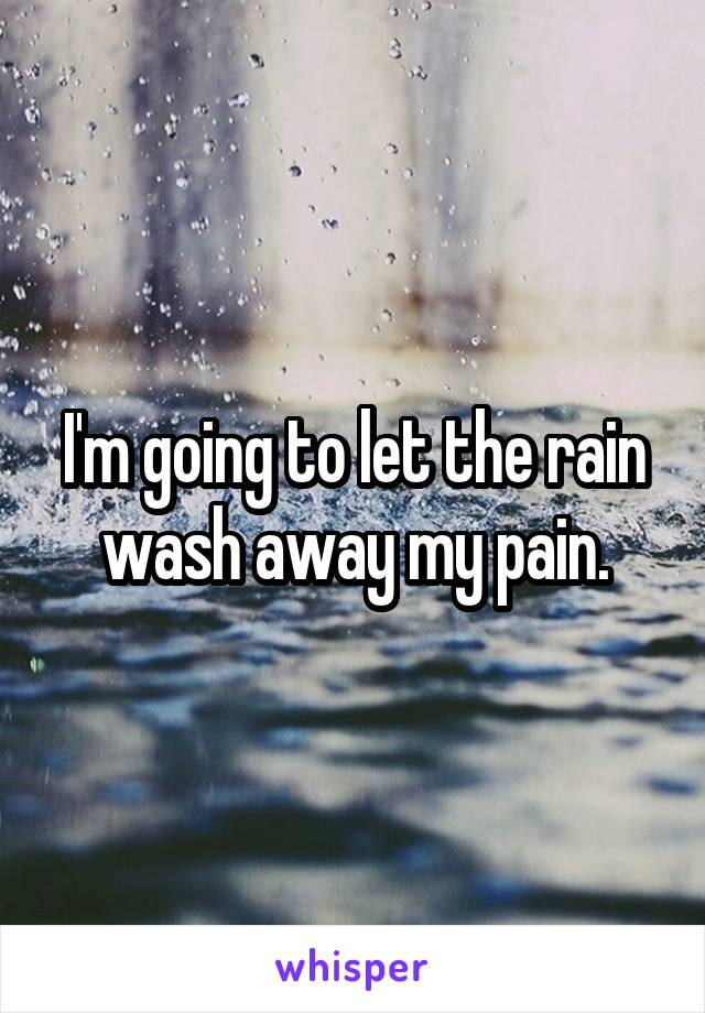 I'm going to let the rain wash away my pain.