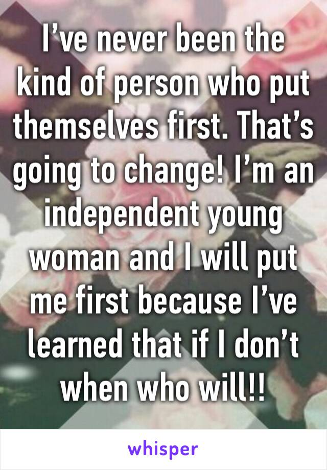I've never been the kind of person who put themselves first. That's going to change! I'm an independent young woman and I will put me first because I've learned that if I don't when who will!!