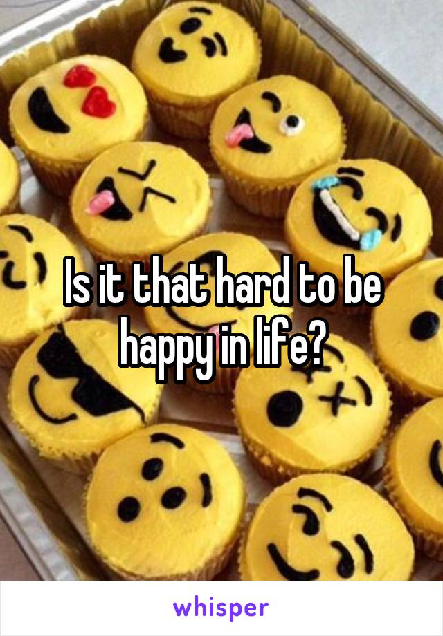 Is it that hard to be happy in life?