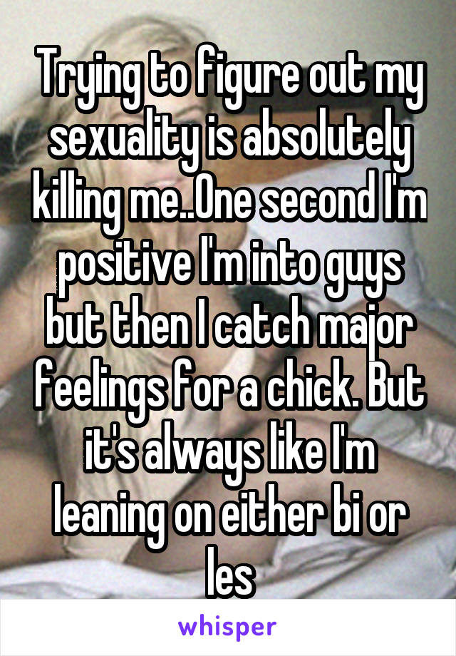 Trying to figure out my sexuality is absolutely killing me..One second I'm positive I'm into guys but then I catch major feelings for a chick. But it's always like I'm leaning on either bi or les