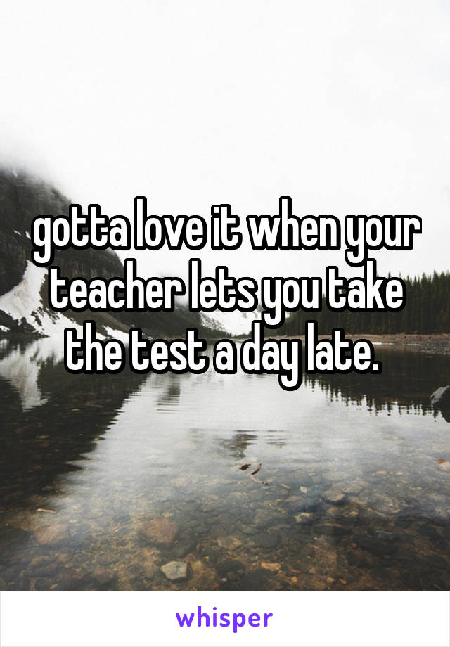 gotta love it when your teacher lets you take the test a day late.