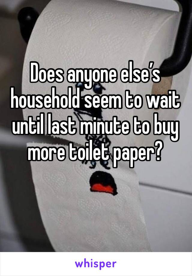 Does anyone else's household seem to wait until last minute to buy more toilet paper?