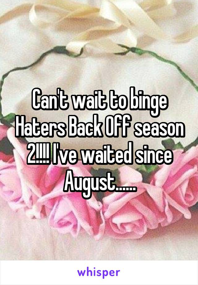 Can't wait to binge Haters Back Off season 2!!!! I've waited since August......