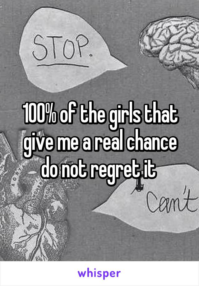 100% of the girls that give me a real chance do not regret it
