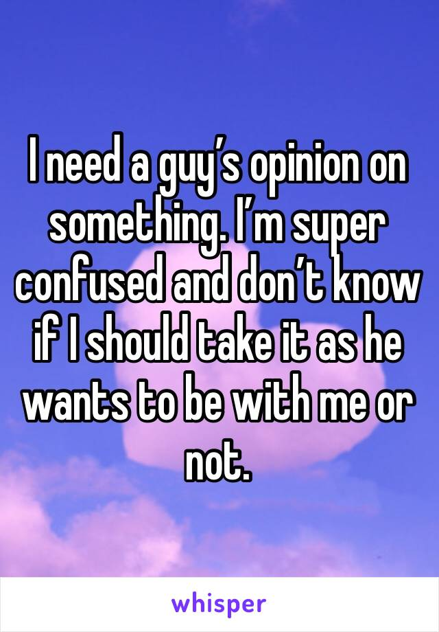 I need a guy's opinion on something. I'm super confused and don't know if I should take it as he wants to be with me or not.