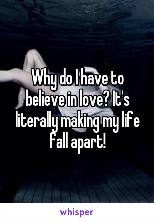 Why do I have to believe in love? It's literally making my life fall apart!