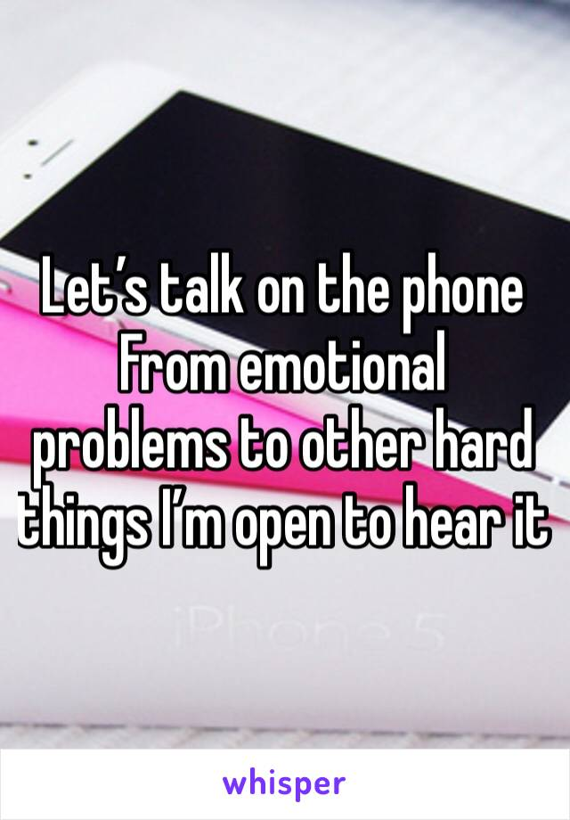 Let's talk on the phone  From emotional problems to other hard things I'm open to hear it