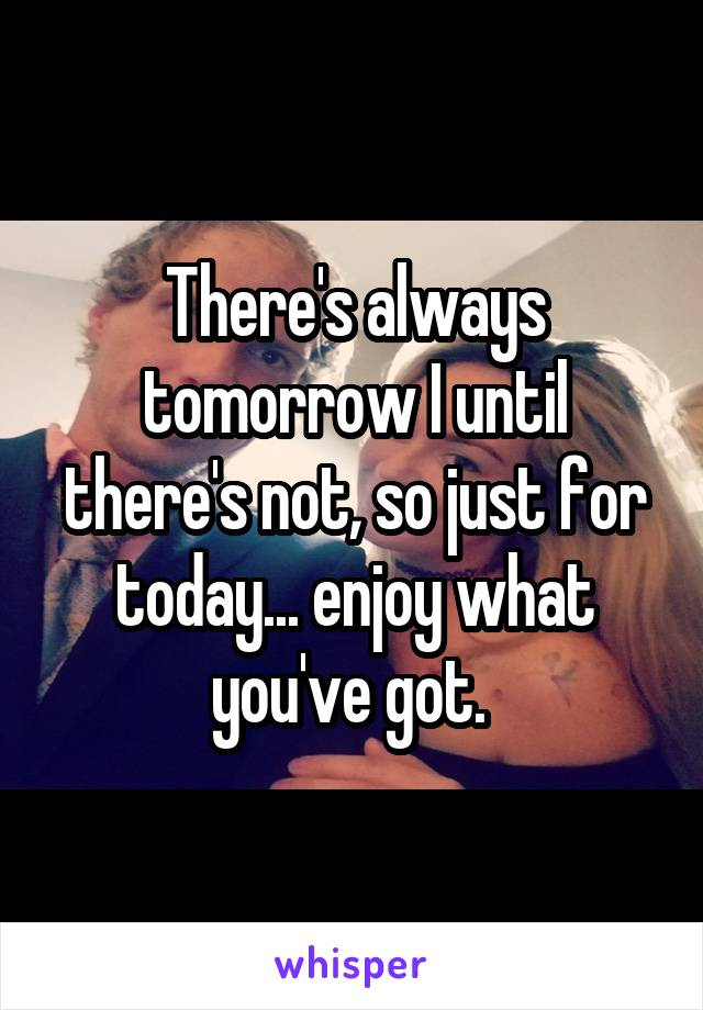 There's always tomorrow I until there's not, so just for today... enjoy what you've got.