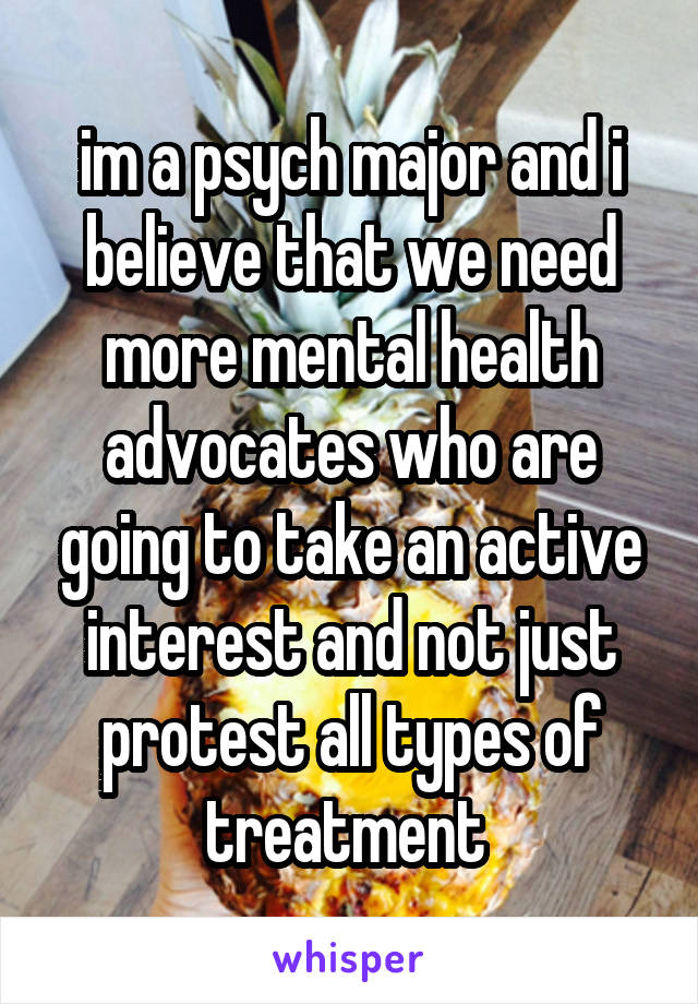 im a psych major and i believe that we need more mental health advocates who are going to take an active interest and not just protest all types of treatment
