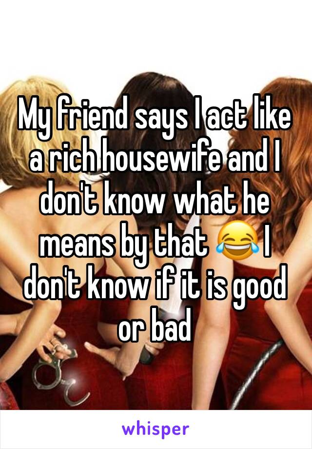 My friend says I act like a rich housewife and I don't know what he means by that 😂 I don't know if it is good or bad