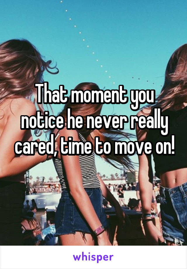 That moment you notice he never really cared, time to move on!