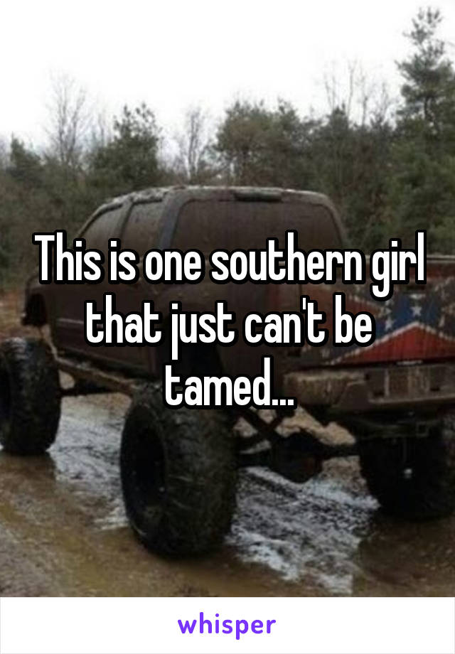 This is one southern girl that just can't be tamed...