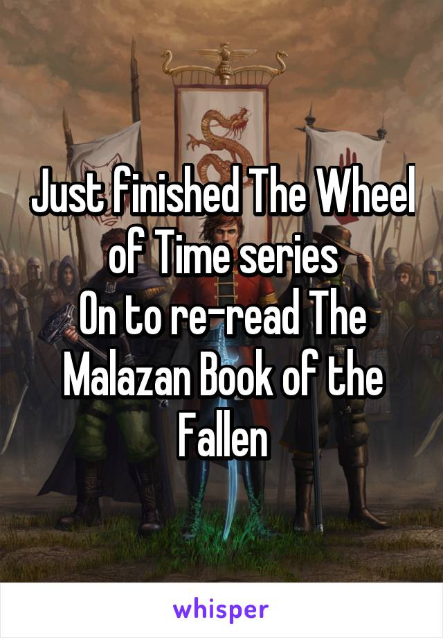 Just finished The Wheel of Time series On to re-read The Malazan Book of the Fallen