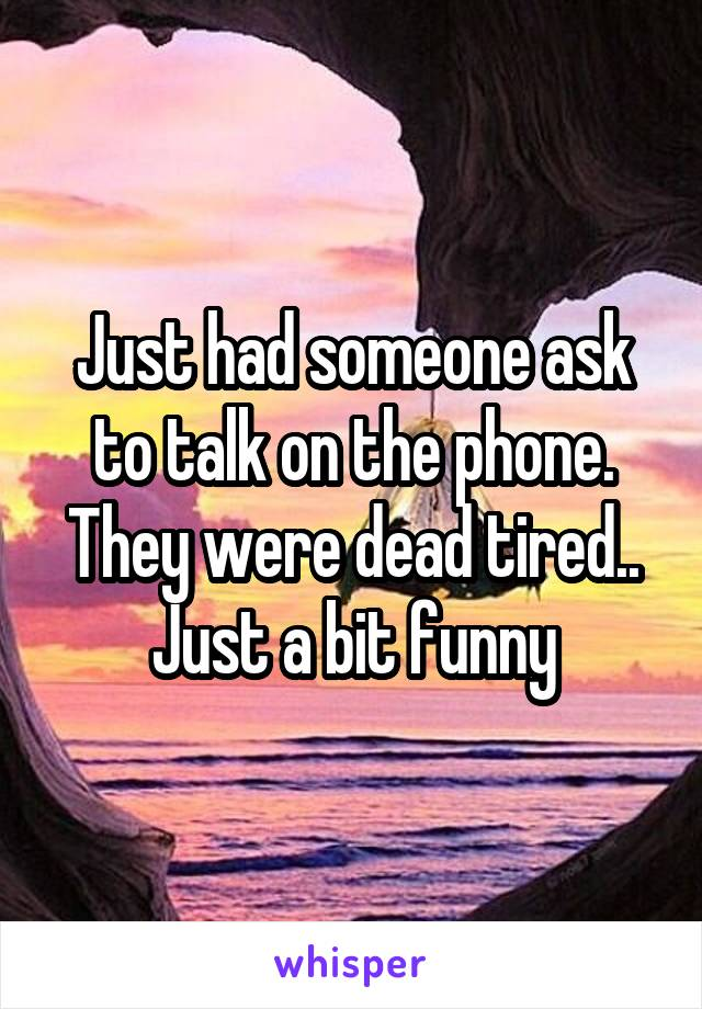 Just had someone ask to talk on the phone. They were dead tired.. Just a bit funny
