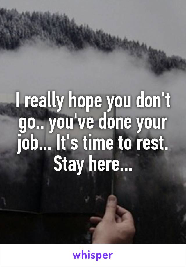 I really hope you don't go.. you've done your job... It's time to rest. Stay here...