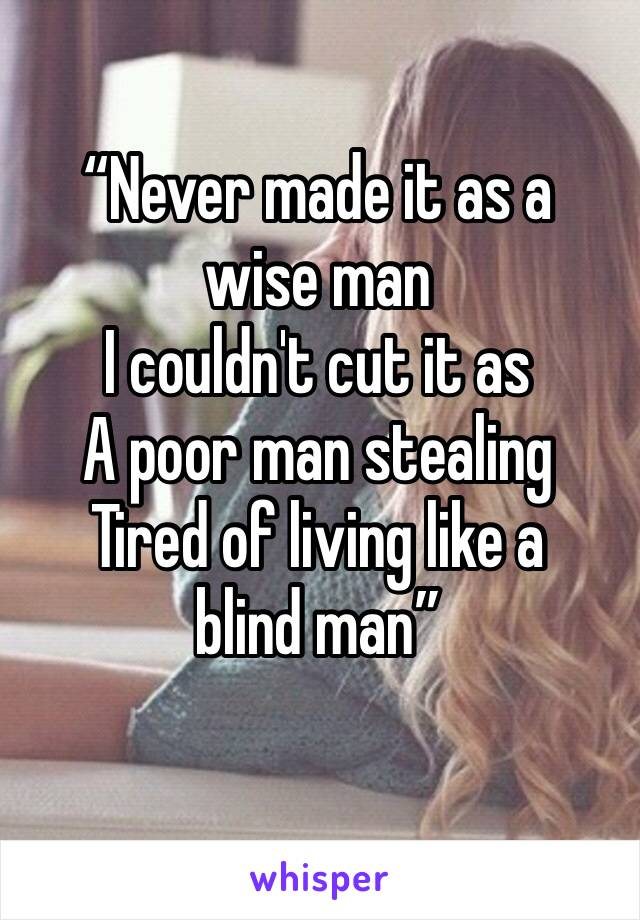 """Never made it as a wise man I couldn't cut it as A poor man stealing Tired of living like a blind man"""