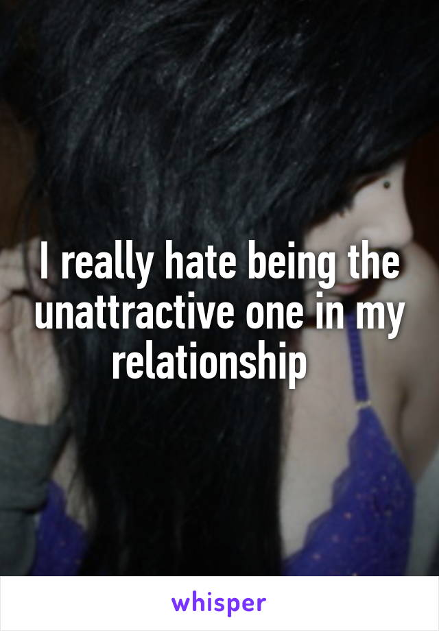 I really hate being the unattractive one in my relationship