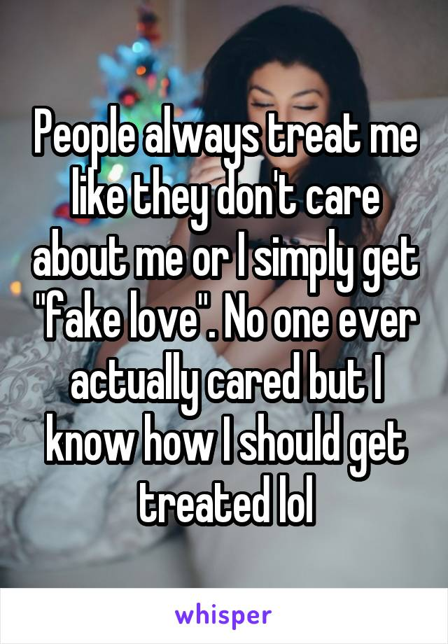 "People always treat me like they don't care about me or I simply get ""fake love"". No one ever actually cared but I know how I should get treated lol"