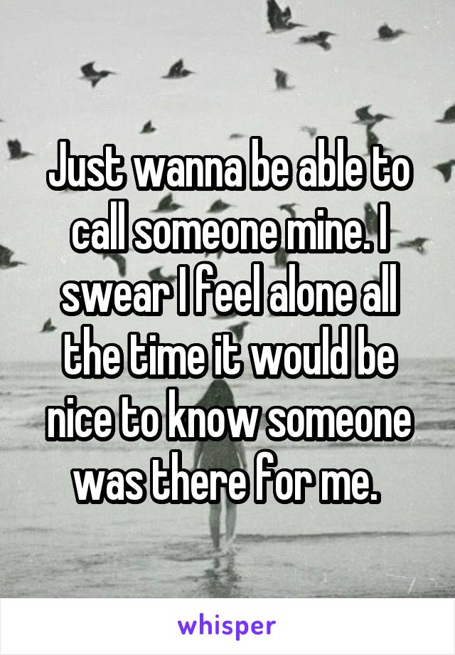 Just wanna be able to call someone mine. I swear I feel alone all the time it would be nice to know someone was there for me.