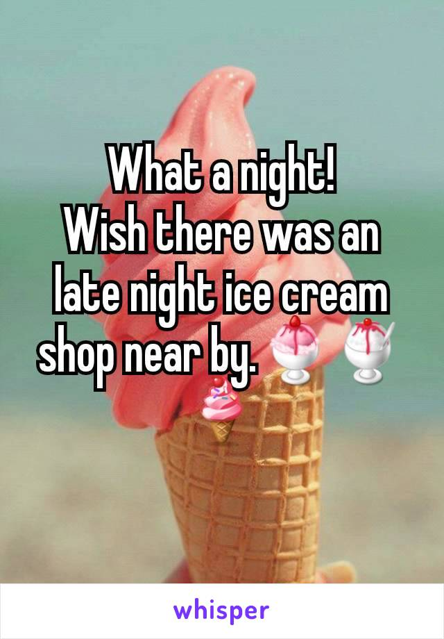 What a night! Wish there was an late night ice cream shop near by.🍨🍧🍦