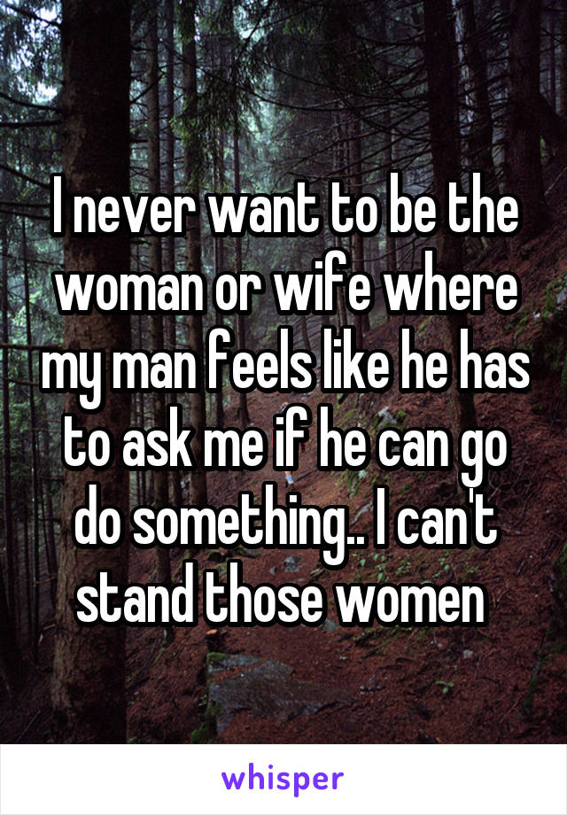 I never want to be the woman or wife where my man feels like he has to ask me if he can go do something.. I can't stand those women
