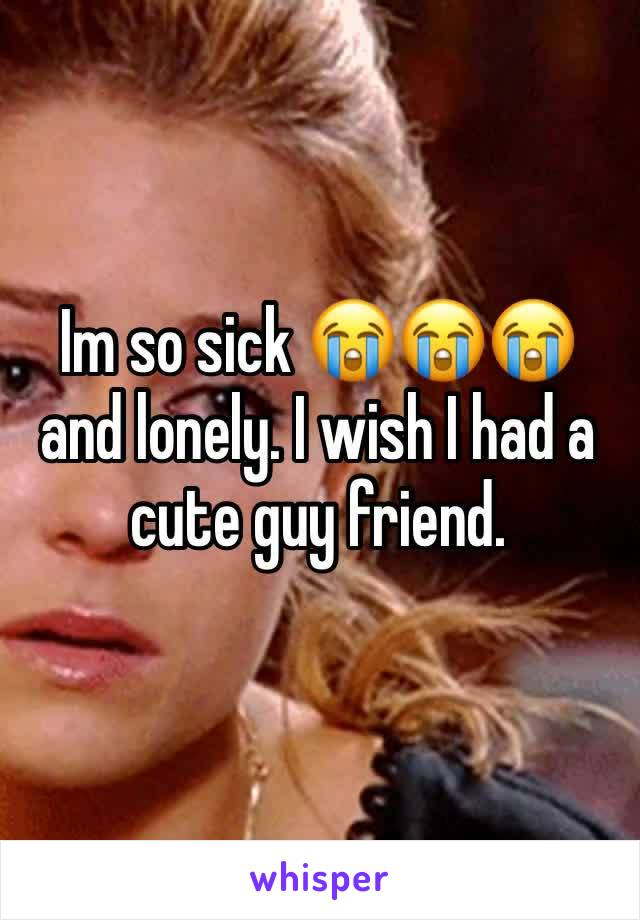 Im so sick 😭😭😭 and lonely. I wish I had a cute guy friend.
