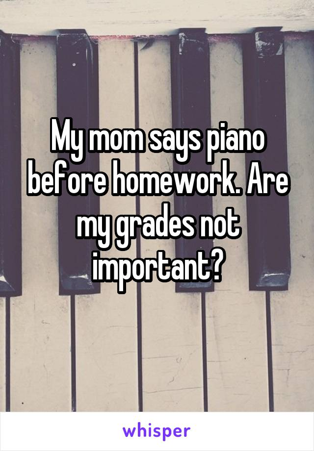 My mom says piano before homework. Are my grades not important?