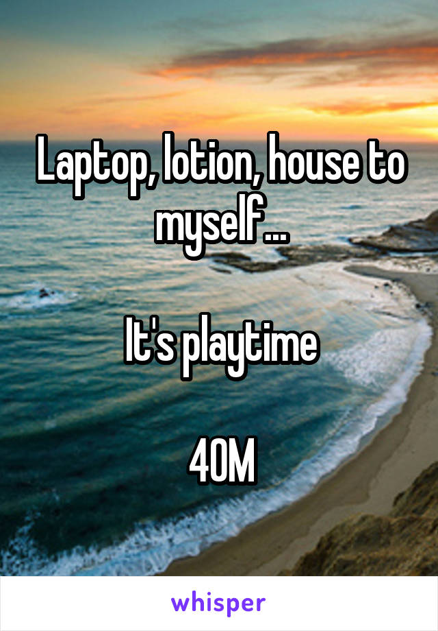 Laptop, lotion, house to myself...  It's playtime  40M