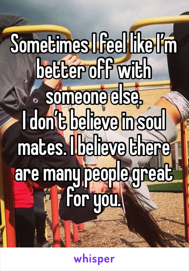 Sometimes I feel like I'm better off with someone else.  I don't believe in soul mates. I believe there are many people great for you.