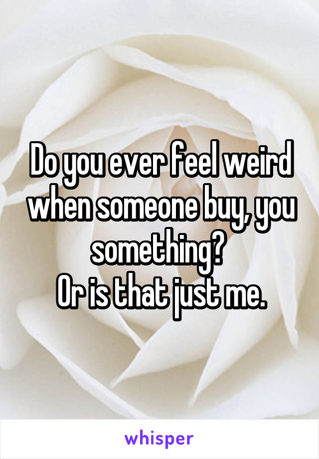 Do you ever feel weird when someone buy, you something?  Or is that just me.