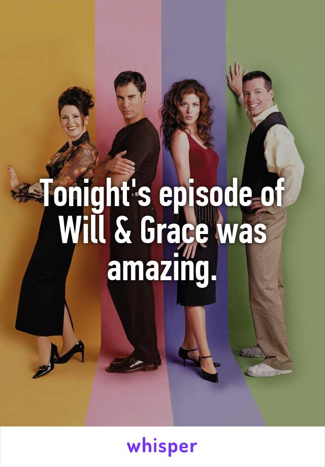 Tonight's episode of Will & Grace was amazing.