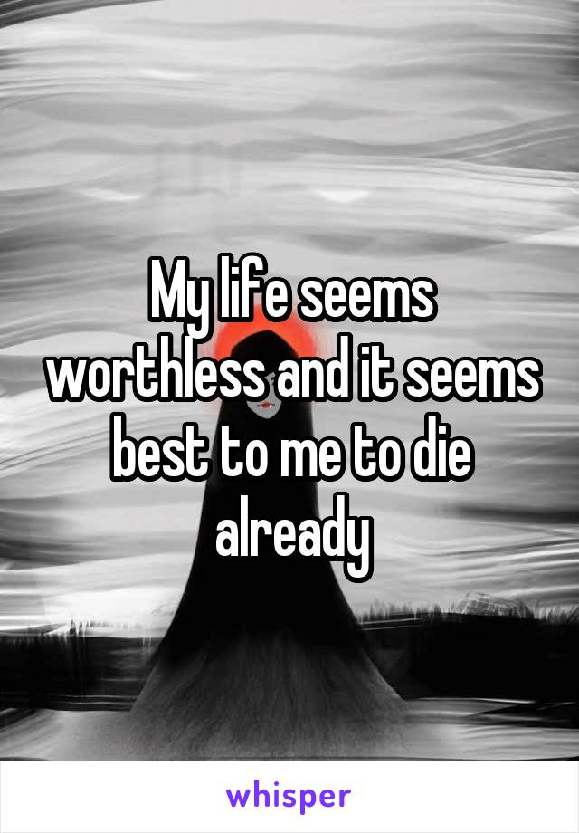 My life seems worthless and it seems best to me to die already
