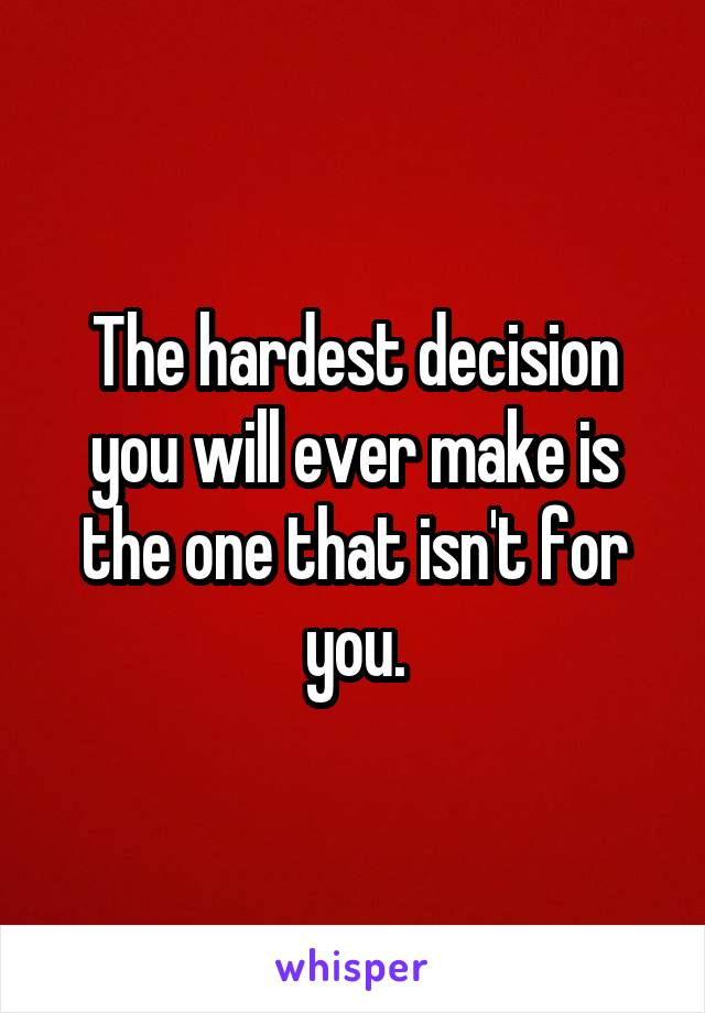 The hardest decision you will ever make is the one that isn't for you.