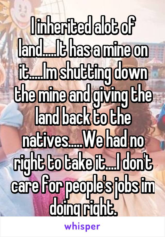 I inherited alot of land.....It has a mine on it.....Im shutting down the mine and giving the land back to the natives.....We had no right to take it....I don't care for people's jobs im doing right.