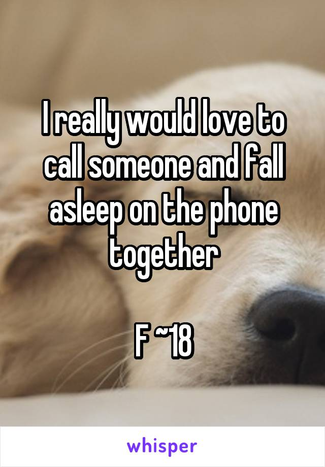 I really would love to call someone and fall asleep on the phone together  F ~18