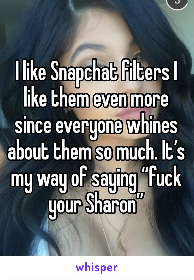 """I like Snapchat filters I like them even more since everyone whines about them so much. It's my way of saying """"fuck your Sharon"""""""