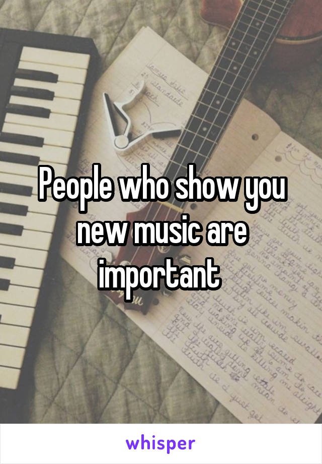 People who show you new music are important