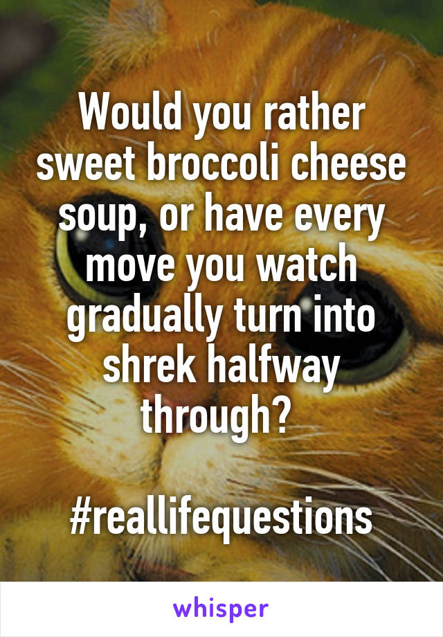 Would you rather sweet broccoli cheese soup, or have every move you watch gradually turn into shrek halfway through?   #reallifequestions