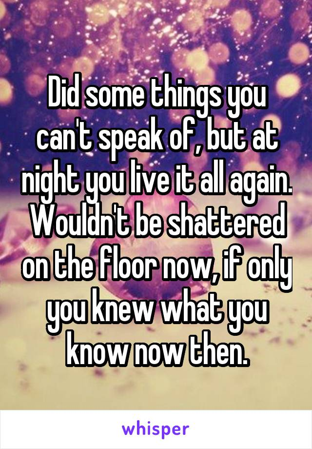 Did some things you can't speak of, but at night you live it all again. Wouldn't be shattered on the floor now, if only you knew what you know now then.