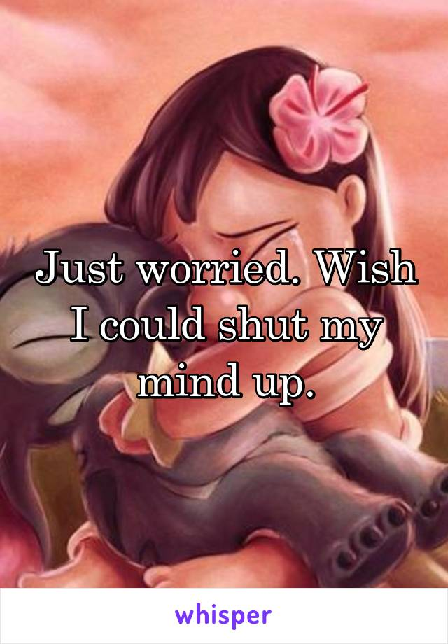 Just worried. Wish I could shut my mind up.